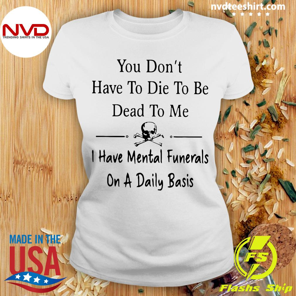 Official You Don't Have To Die Dead To me I Have Mental Funerals On A Daily Basis T-s Ladies tee