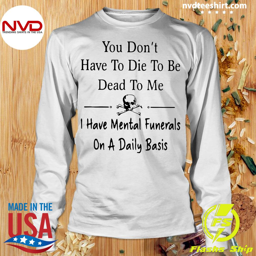 Official You Don't Have To Die Dead To me I Have Mental Funerals On A Daily Basis T-s Longsleeve