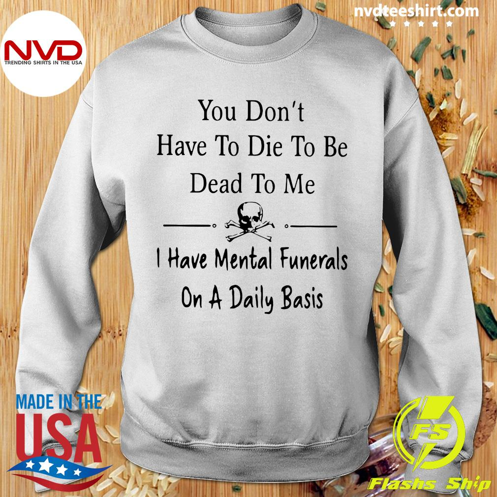 Official You Don't Have To Die Dead To me I Have Mental Funerals On A Daily Basis T-s Sweater