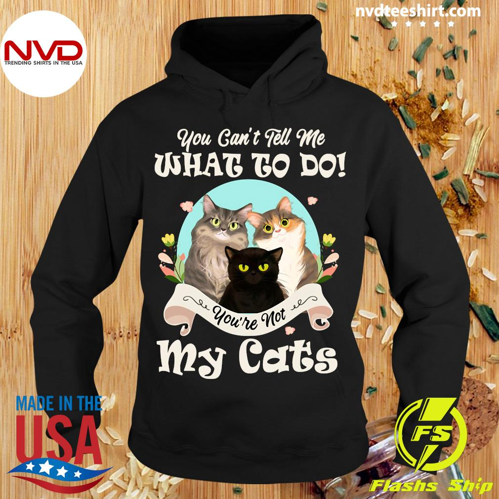 You Can't Tell Me What To Do You're Not My Cats Funny T-s Hoodie