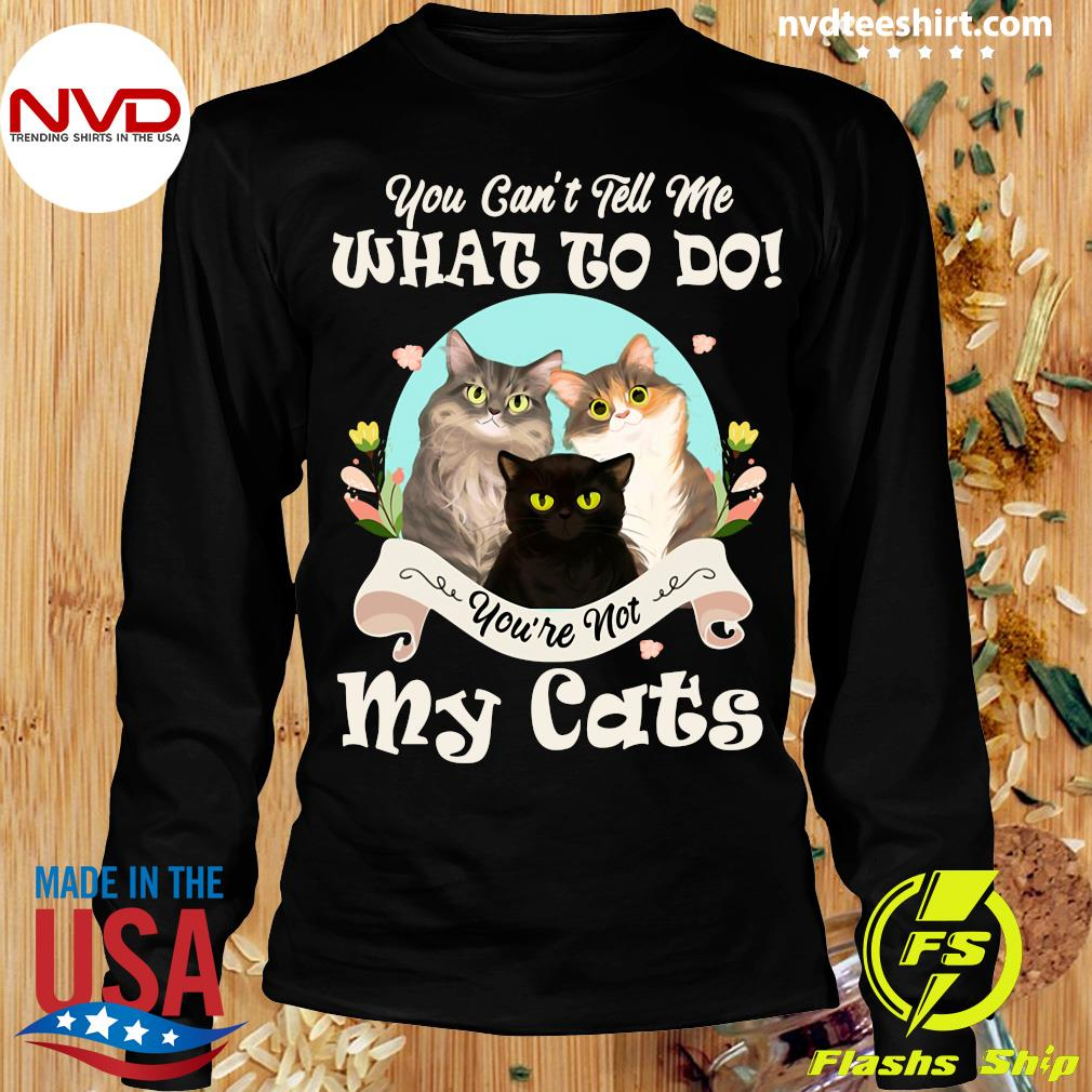 You Can't Tell Me What To Do You're Not My Cats Funny T-s Longsleeve