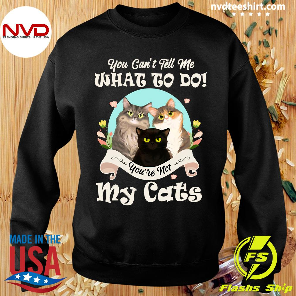 You Can't Tell Me What To Do You're Not My Cats Funny T-s Sweater