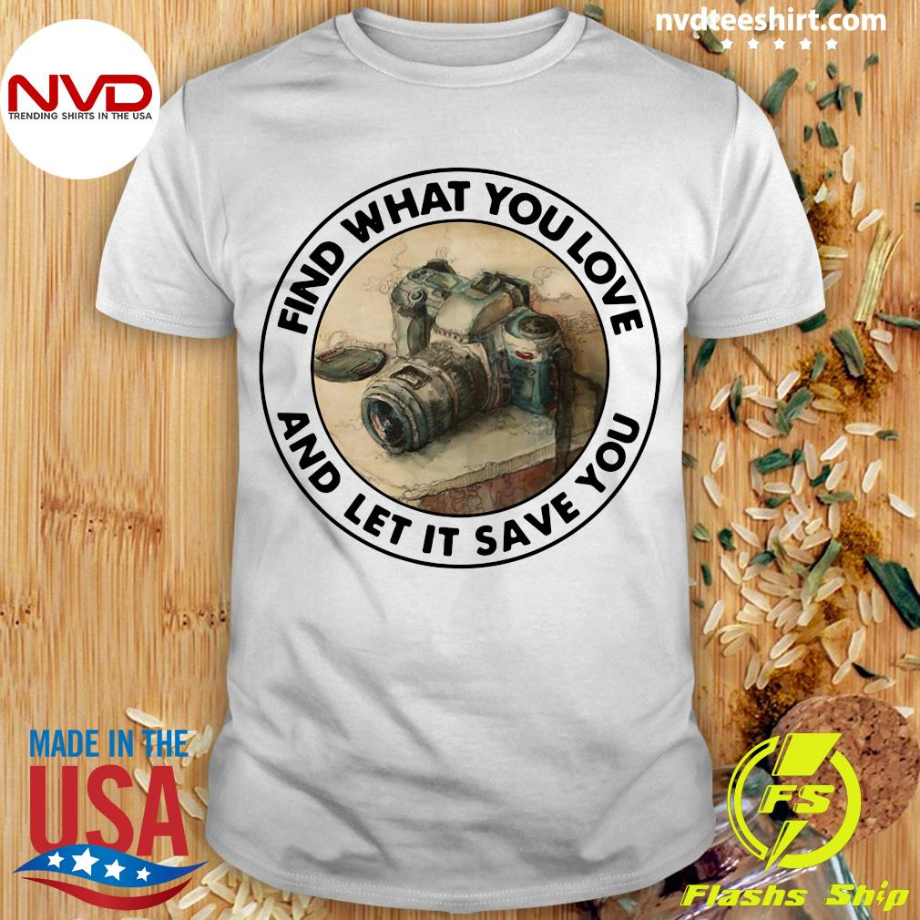 Funny Photography Find What You Love And Let It Save You T-shirt