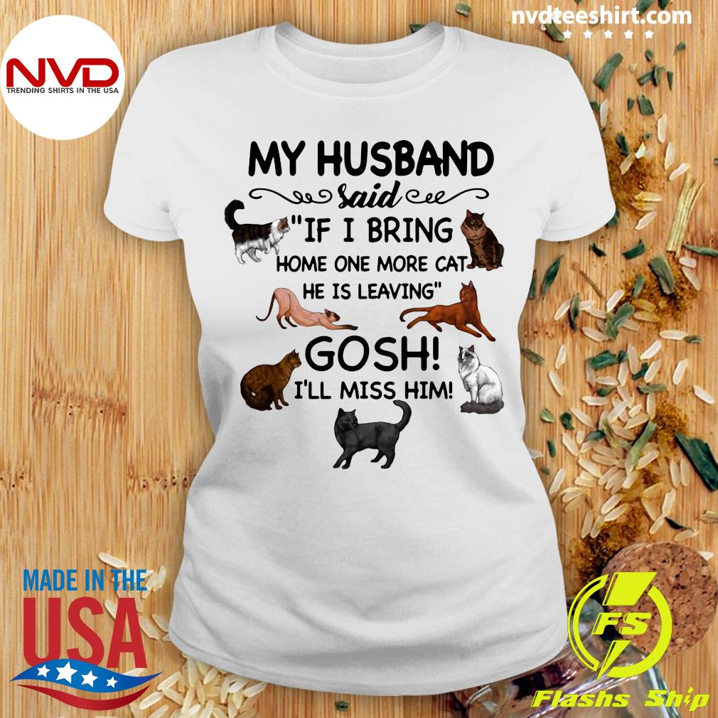 Official Cat And Dog Humor My Husband Said If I Bring Home One More Cat He Is Leaving Gosh I'll Miss Him T-s Ladies tee