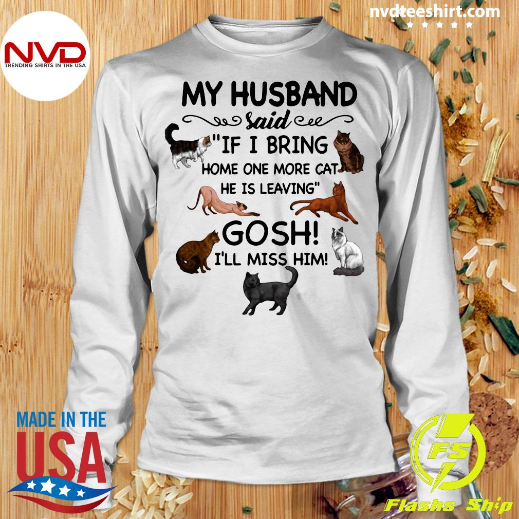 Official Cat And Dog Humor My Husband Said If I Bring Home One More Cat He Is Leaving Gosh I'll Miss Him T-s Longsleeve