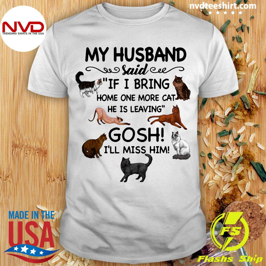 Official Cat And Dog Humor My Husband Said If I Bring Home One More Cat He Is Leaving Gosh I'll Miss Him T-shirt