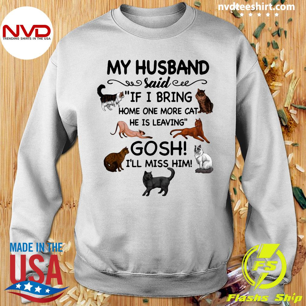 Official Cat And Dog Humor My Husband Said If I Bring Home One More Cat He Is Leaving Gosh I'll Miss Him T-s Sweater