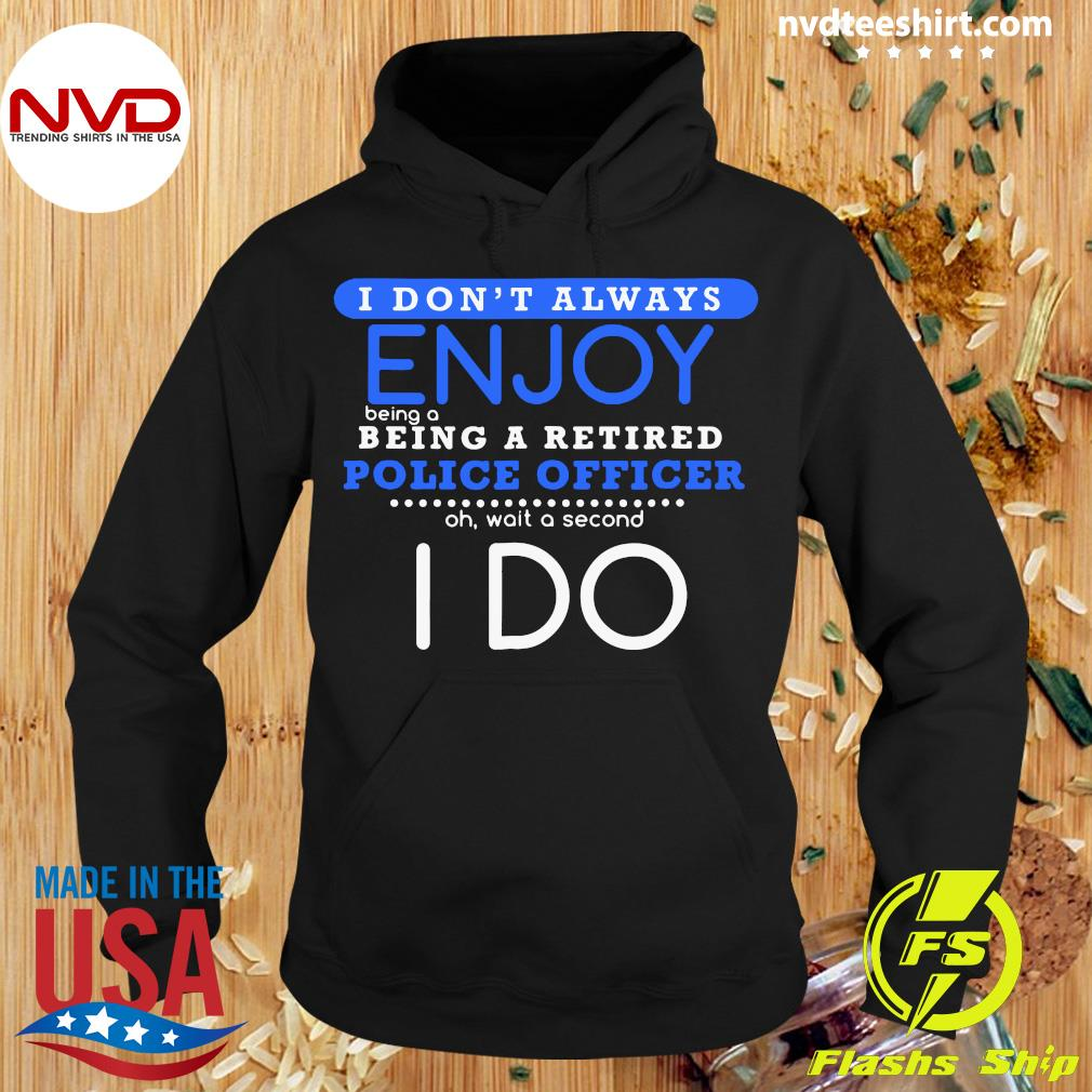 Official I Don't Always Enjoy Being A Being A Retired Police Officer Ph Wait A Second I Do T-s Hoodie