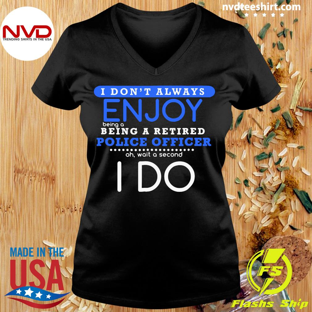Official I Don't Always Enjoy Being A Being A Retired Police Officer Ph Wait A Second I Do T-s Ladies tee