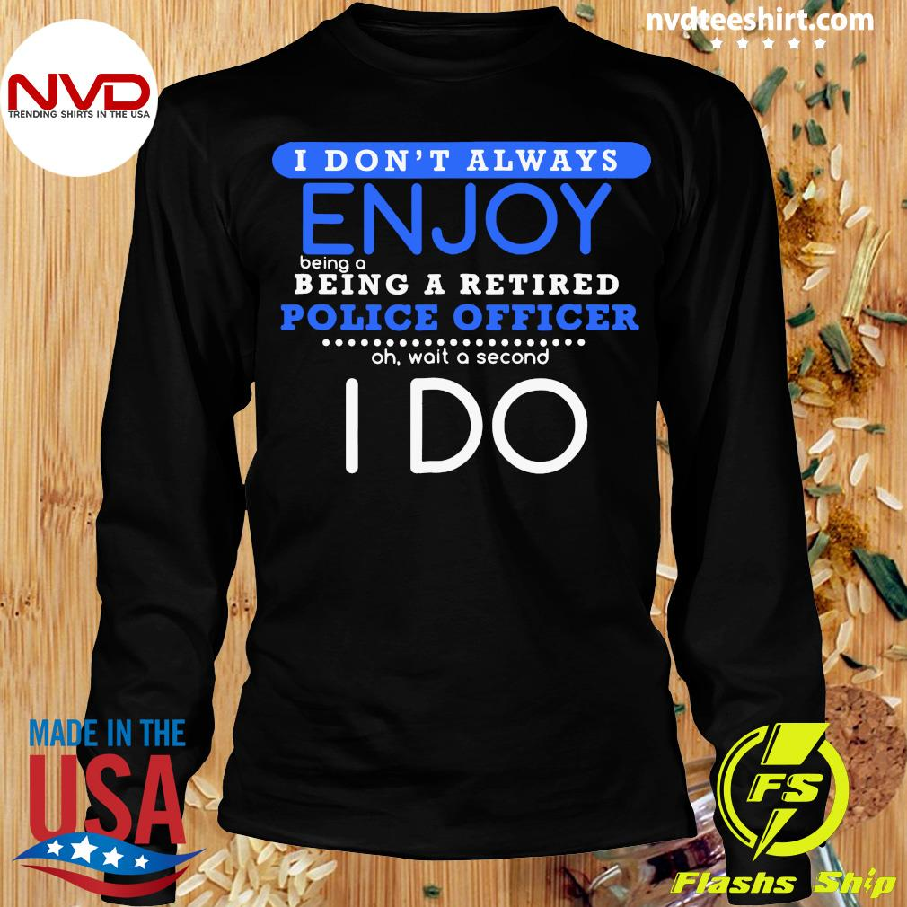 Official I Don't Always Enjoy Being A Being A Retired Police Officer Ph Wait A Second I Do T-s Longsleeve