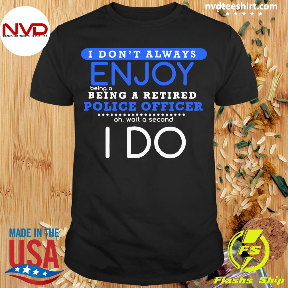 Official I Don't Always Enjoy Being A Being A Retired Police Officer Ph Wait A Second I Do T-shirt