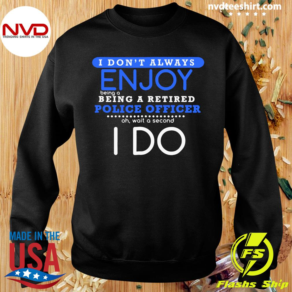Official I Don't Always Enjoy Being A Being A Retired Police Officer Ph Wait A Second I Do T-s Sweater