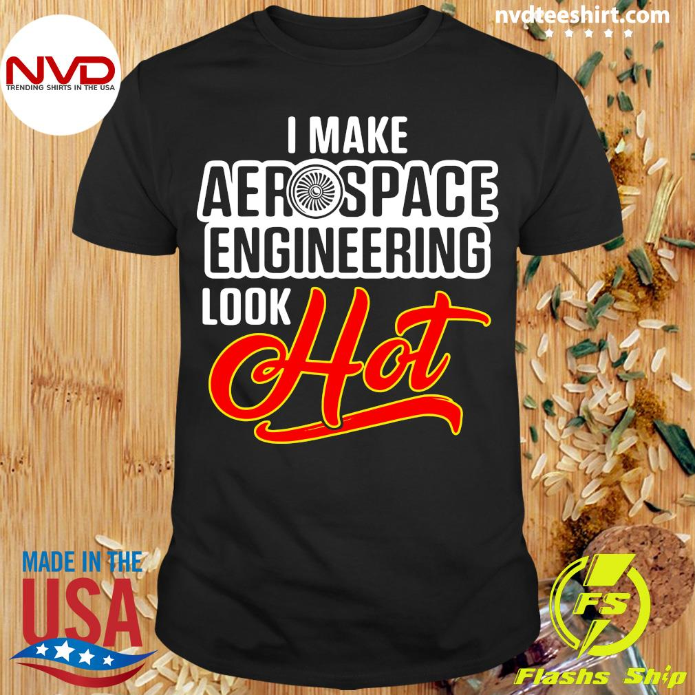 Official I Make Aerospace Engineer Look Hot Engineering T-shirt