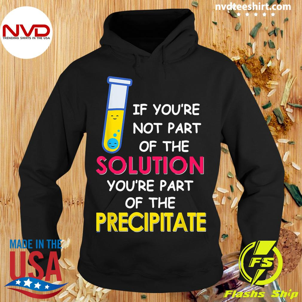 Official If You're Not Part Of The Solution You're Part Of The Precipitate T-s Hoodie