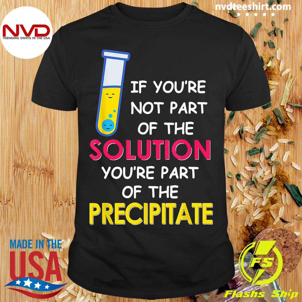 Official If You're Not Part Of The Solution You're Part Of The Precipitate T-shirt