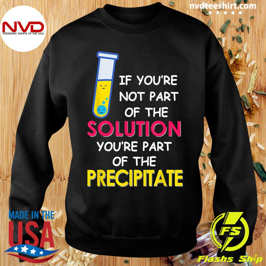 Official If You're Not Part Of The Solution You're Part Of The Precipitate T-s Sweater