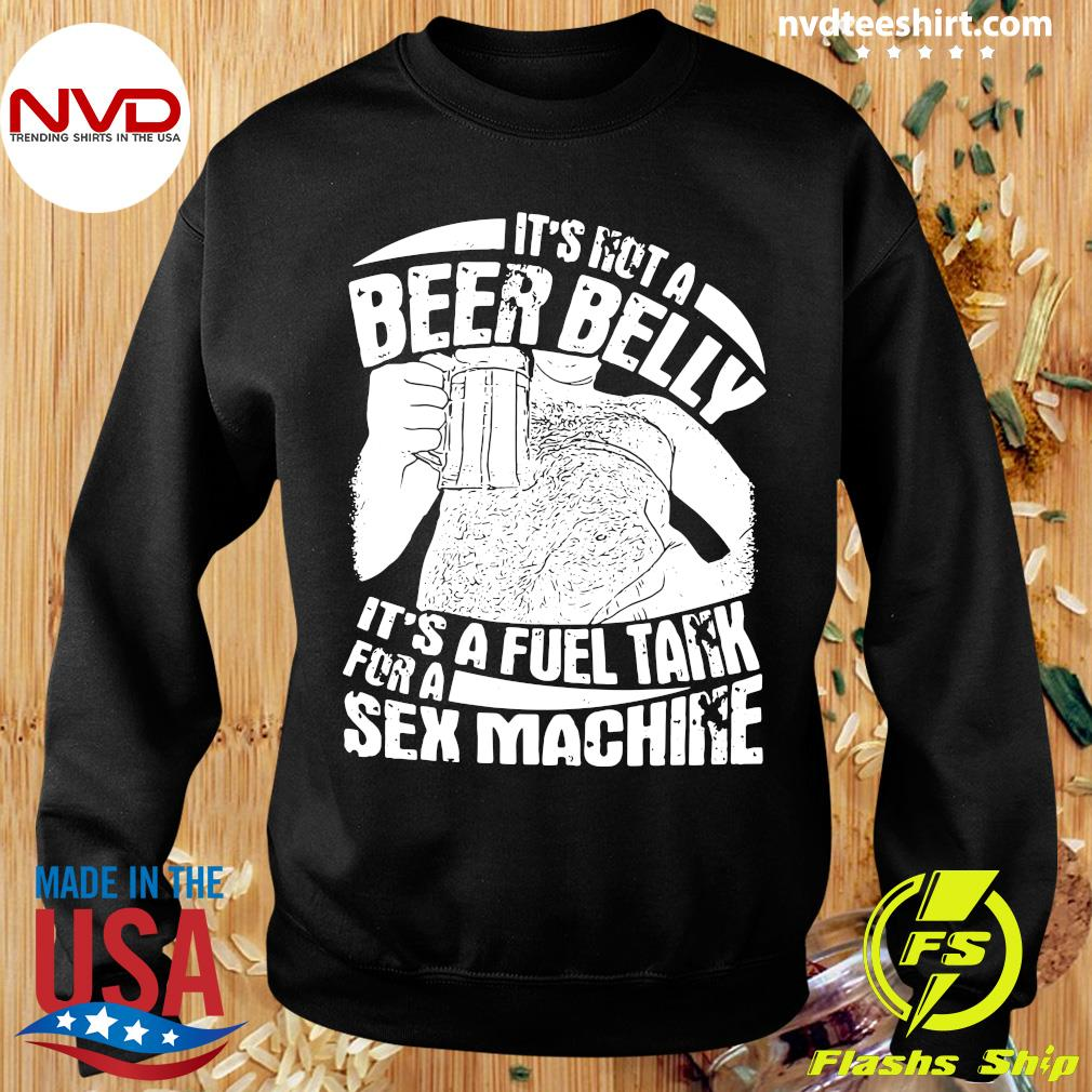 Official It's Not A Beer Belly It's A Fuel Tank For A Sex Machine T-s Sweater