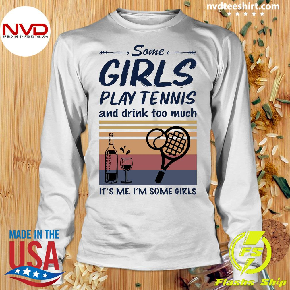 Official Some Girls Play Tennis And Drink Too Much It's Me I'm Some Girls Vintage T-s Longsleeve