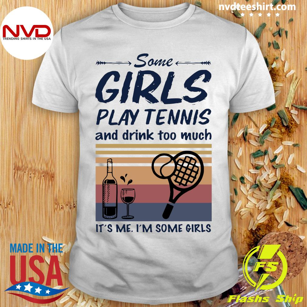 Official Some Girls Play Tennis And Drink Too Much It's Me I'm Some Girls Vintage T-shirt
