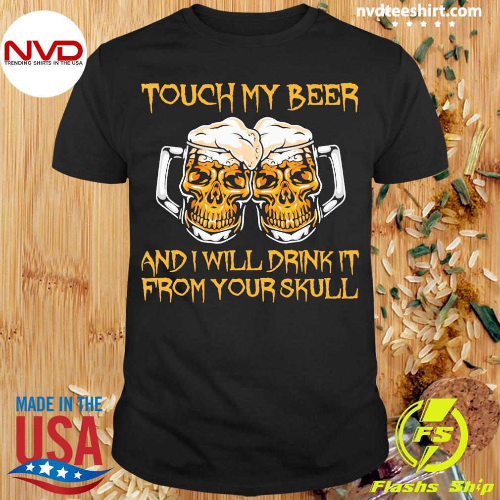 Official Touch My Beer And I Will Drink It From Your Skull T-shirt