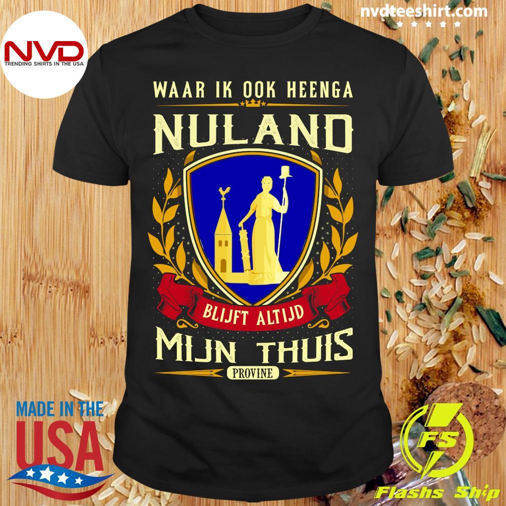 Official Waar Ik Ook Heenga Nuland Blijft Altijd Mijn Thuis Provine T-shirt