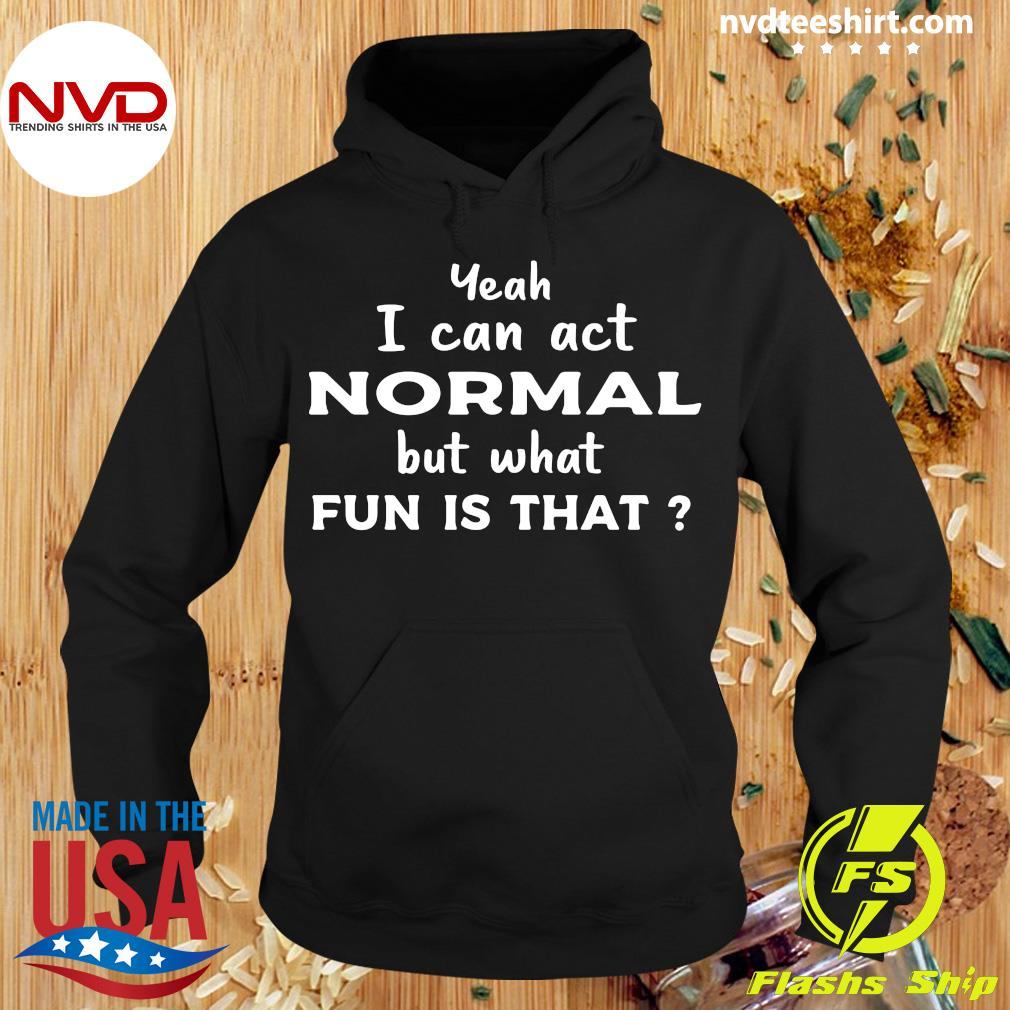 Official Yeah I Can Act Normal But What Fun Is That T-s Hoodie