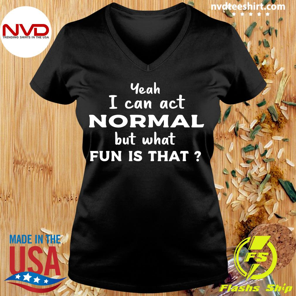 Official Yeah I Can Act Normal But What Fun Is That T-s Ladies tee