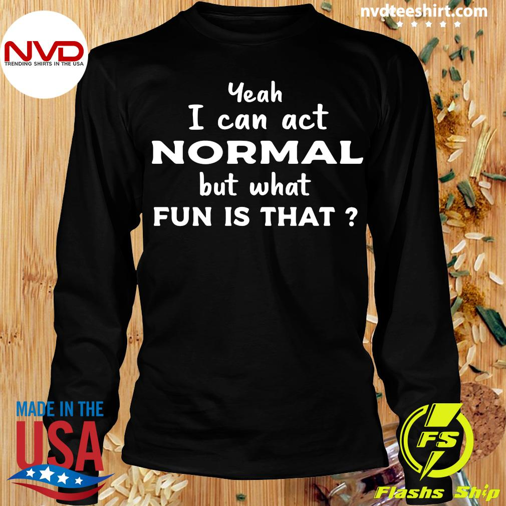 Official Yeah I Can Act Normal But What Fun Is That T-s Longsleeve