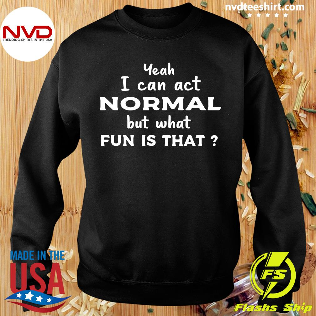 Official Yeah I Can Act Normal But What Fun Is That T-s Sweater