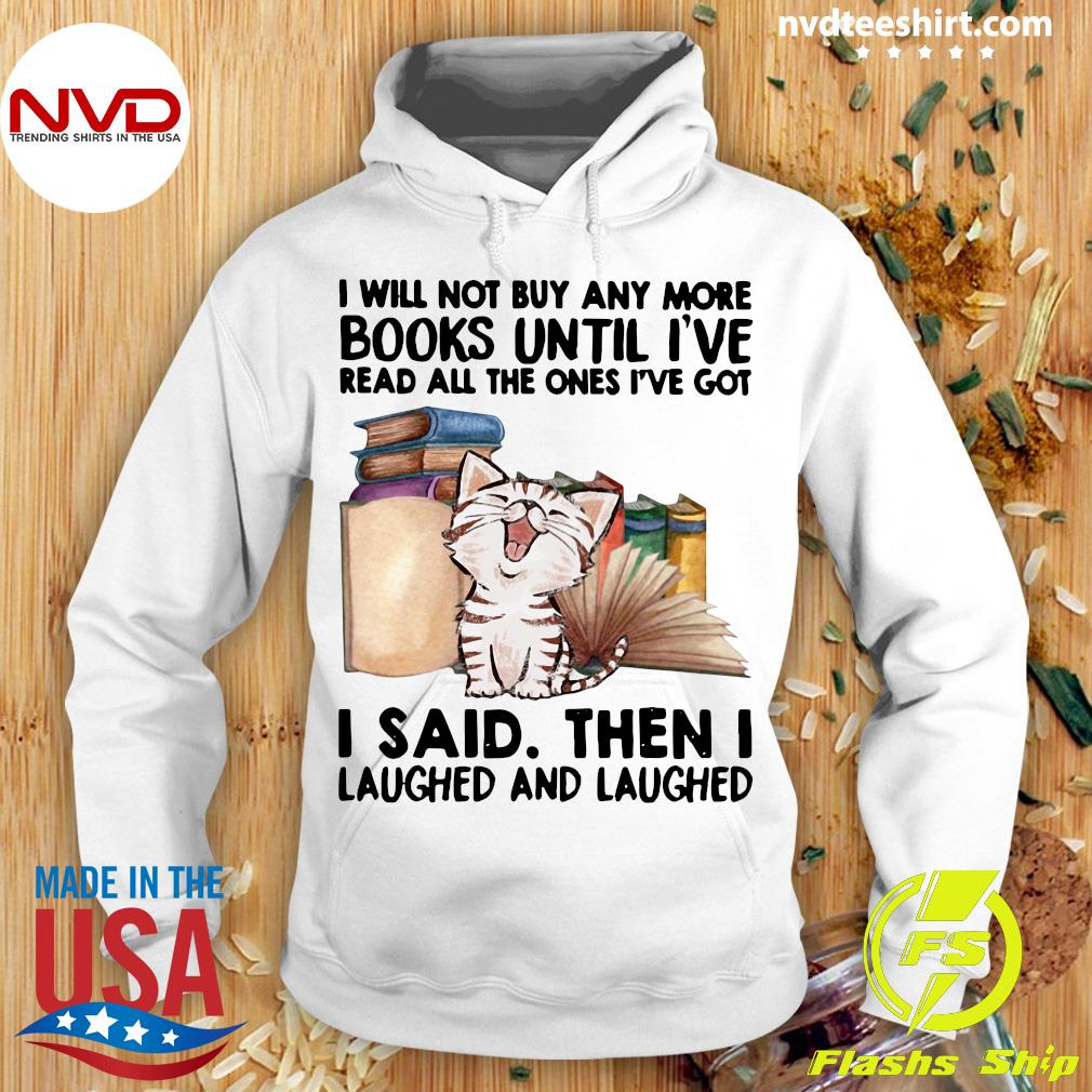 Funny Cat I Will Not Buy Any More Book Until I've Read All The Ones I've Got I Said Then I Laughed And Laughed T-s Hoodie