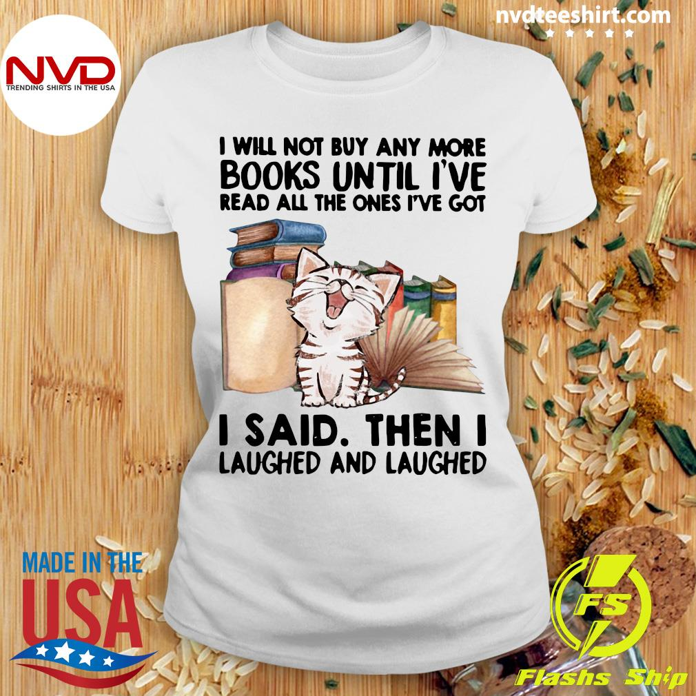 Funny Cat I Will Not Buy Any More Book Until I've Read All The Ones I've Got I Said Then I Laughed And Laughed T-s Ladies tee