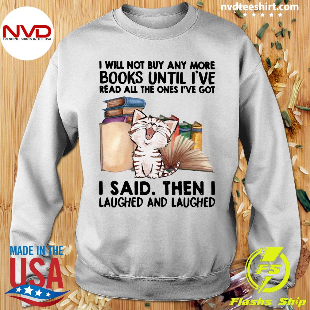 Funny Cat I Will Not Buy Any More Book Until I've Read All The Ones I've Got I Said Then I Laughed And Laughed T-s Sweater