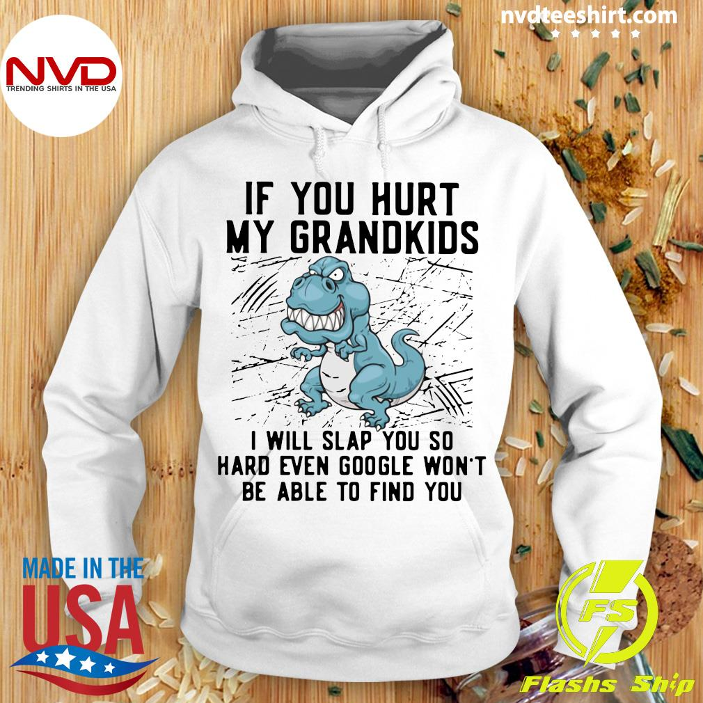 Funny Dinosaurs If You Hurt My Grandkids I Will Slap You So Hard Even Google Won't Be Able To Find You T-s Hoodie