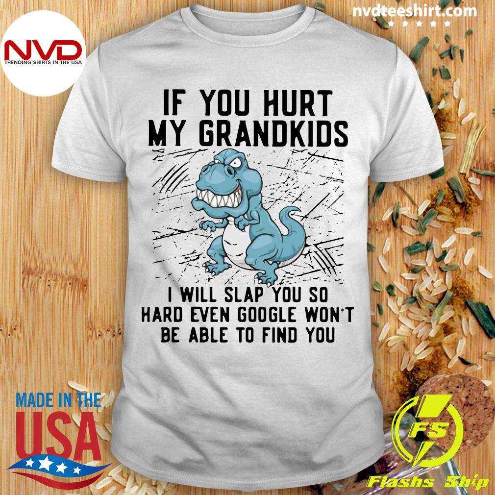 Funny Dinosaurs If You Hurt My Grandkids I Will Slap You So Hard Even Google Won't Be Able To Find You T-shirt