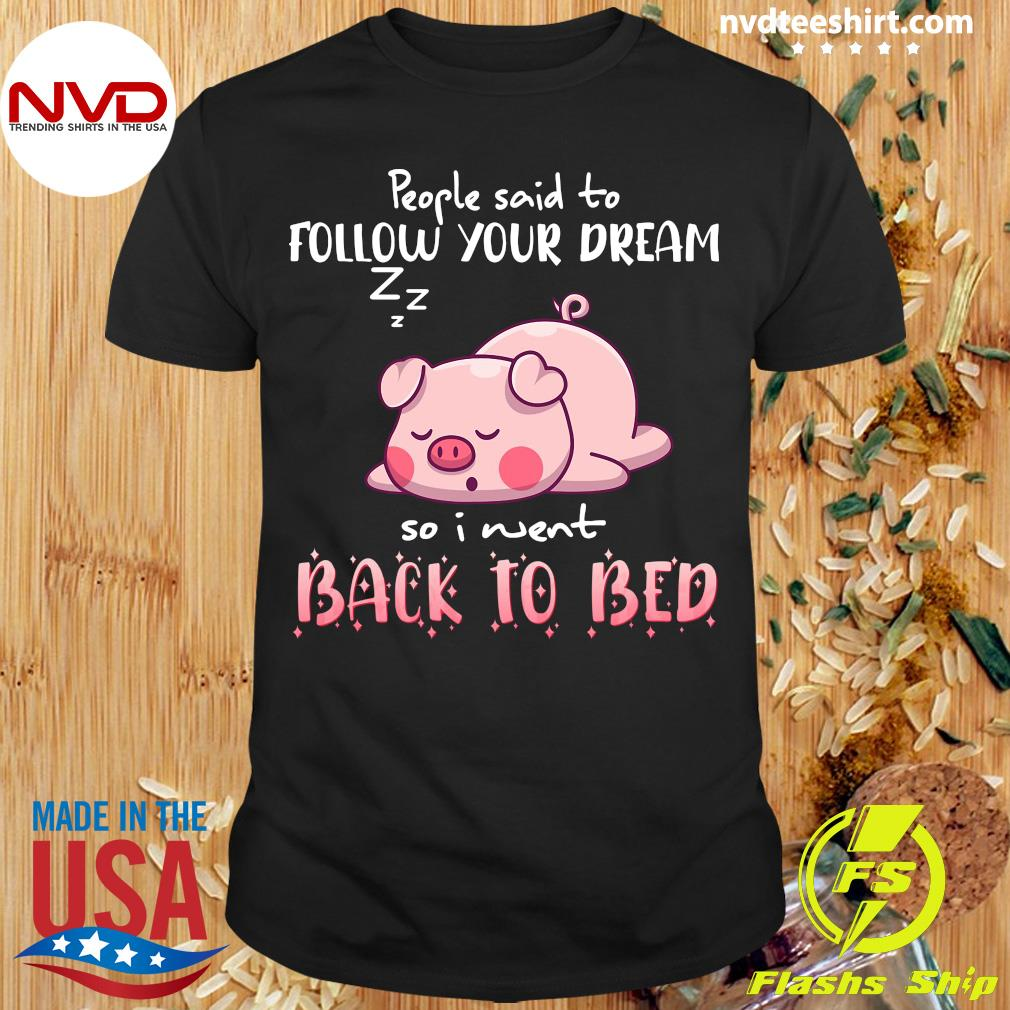 Funny Pig People Said To Follow your dream So I Went Back To Bed T-shirt