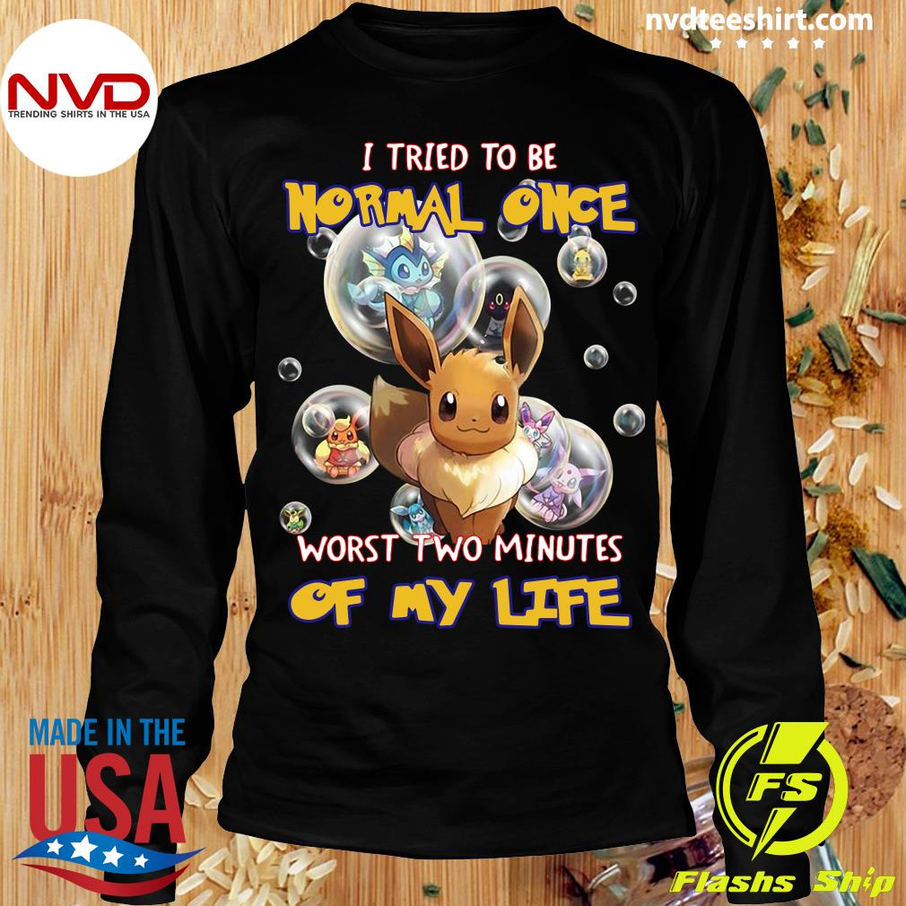 Funny Pokemon I Tried To Be Normal Once Worst Two Minutes Of My Life T-s Longsleeve