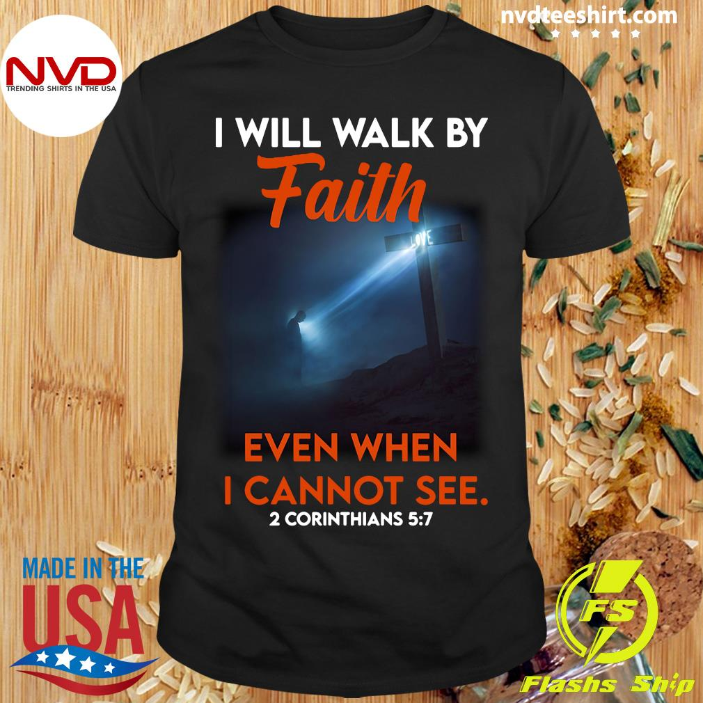 Official Cross God I Will Walk By Faith Even When I Cannot See 2 Corinthians 5 7 T-shirt