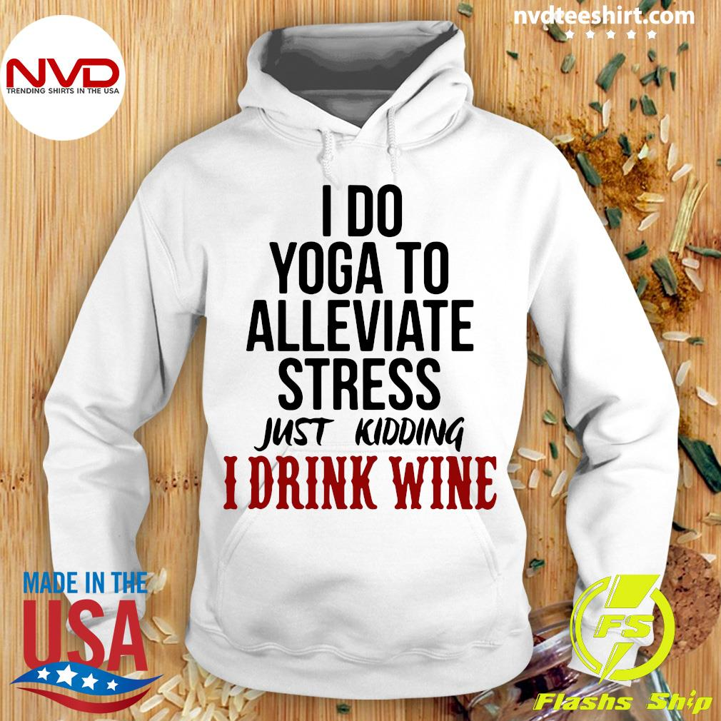 Official I Do Yoga To Alleviate Stress Just Kidding I Drink Wine T-s Hoodie