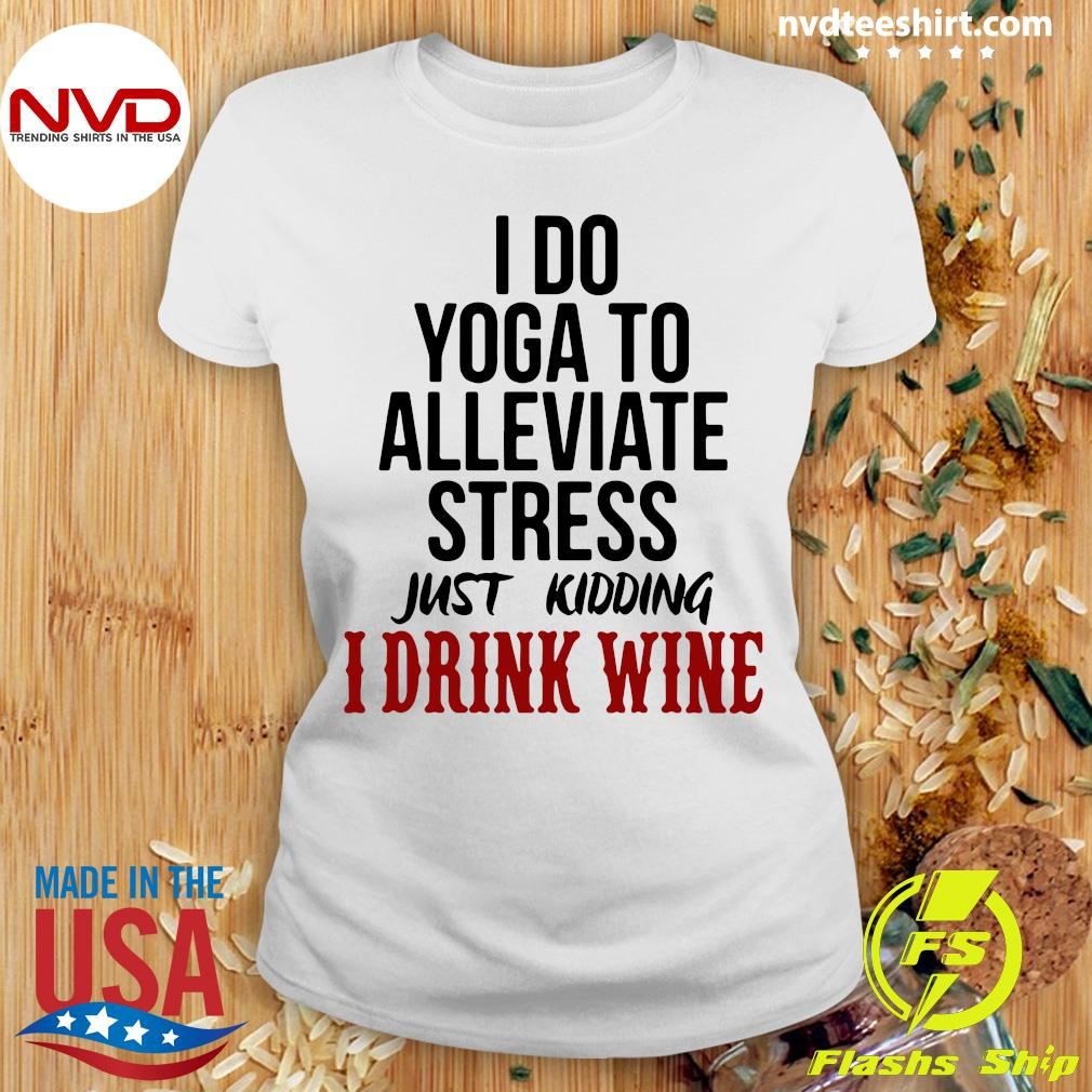 Official I Do Yoga To Alleviate Stress Just Kidding I Drink Wine T-s Ladies tee