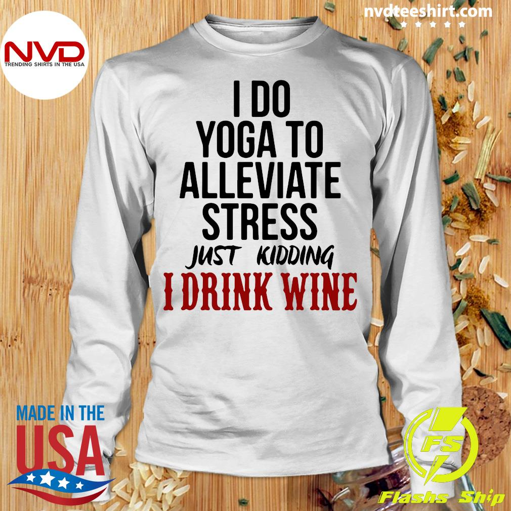 Official I Do Yoga To Alleviate Stress Just Kidding I Drink Wine T-s Longsleeve
