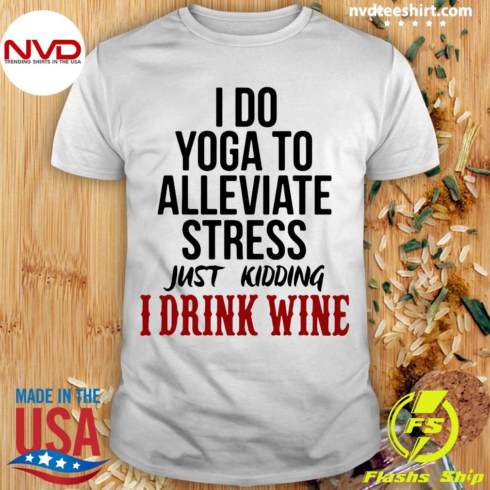 Official I Do Yoga To Alleviate Stress Just Kidding I Drink Wine T-shirt