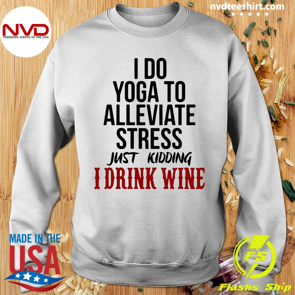 Official I Do Yoga To Alleviate Stress Just Kidding I Drink Wine T-s Sweater