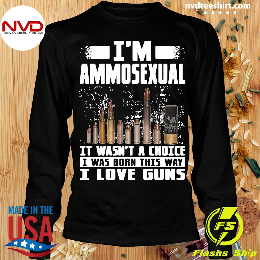 Official I'm Ammosexual It Wasn't A Choice I Was Born This Way I Love Guns T-s Longsleeve