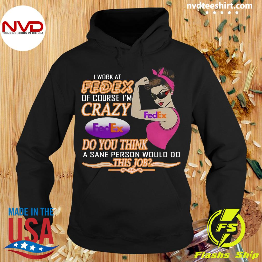 Official I Work At Fedex Of Course I'm Crazy Do You Think A Sane Person Would Do This Job T-s Hoodie