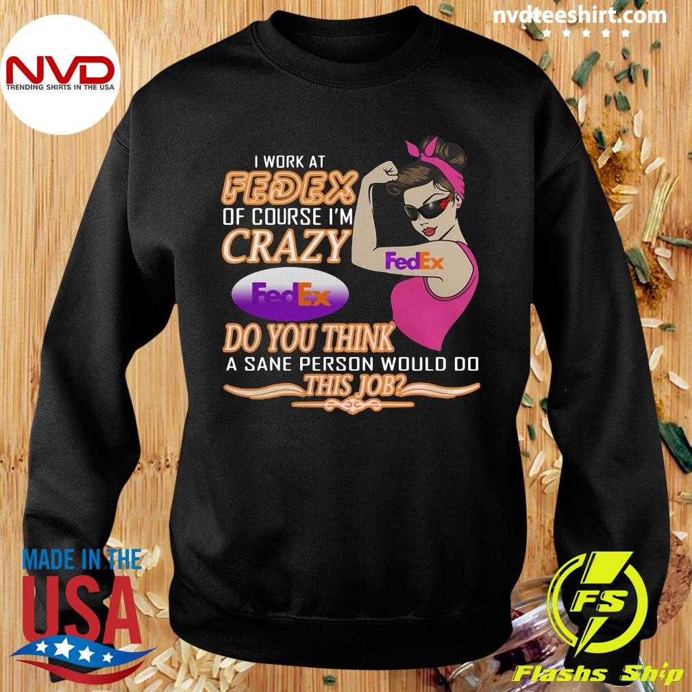 Official I Work At Fedex Of Course I'm Crazy Do You Think A Sane Person Would Do This Job T-s Sweater