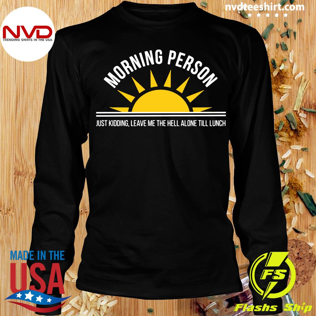 Official Morning Person Just Kidding Leave Me The Hell ALone Till Lunch T-s Longsleeve