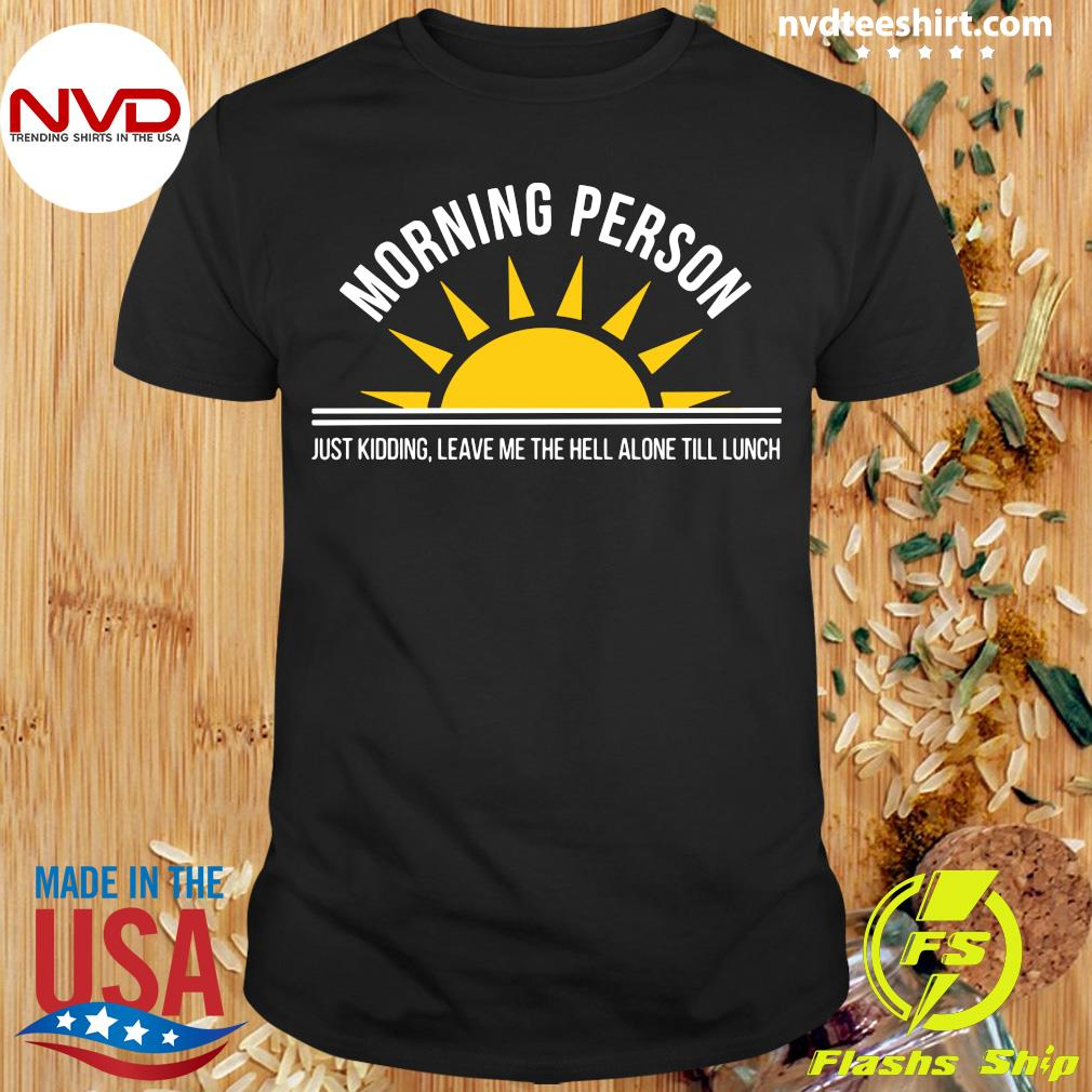 Official Morning Person Just Kidding Leave Me The Hell ALone Till Lunch T-shirt