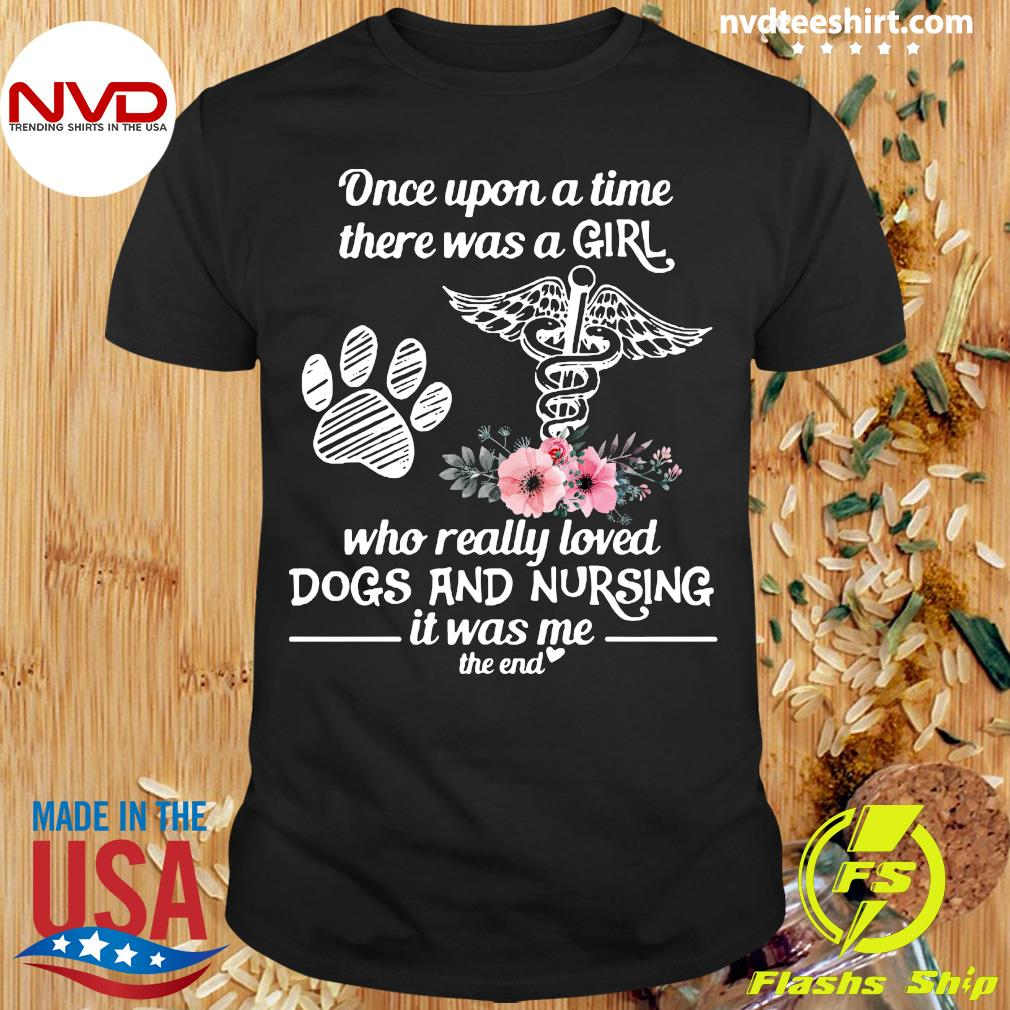 Official Once Upon A Time There Was A Girl Who Really Loved Dogs And Nursing It Was Me The End T-shirt