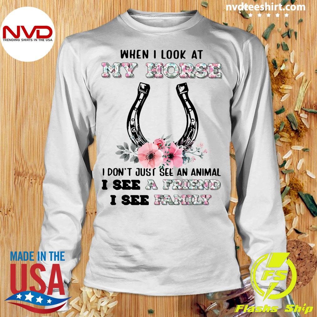 Official When I Look At My Horse I Don't Just See An Animal I See A Friend I See Family T-s Longsleeve