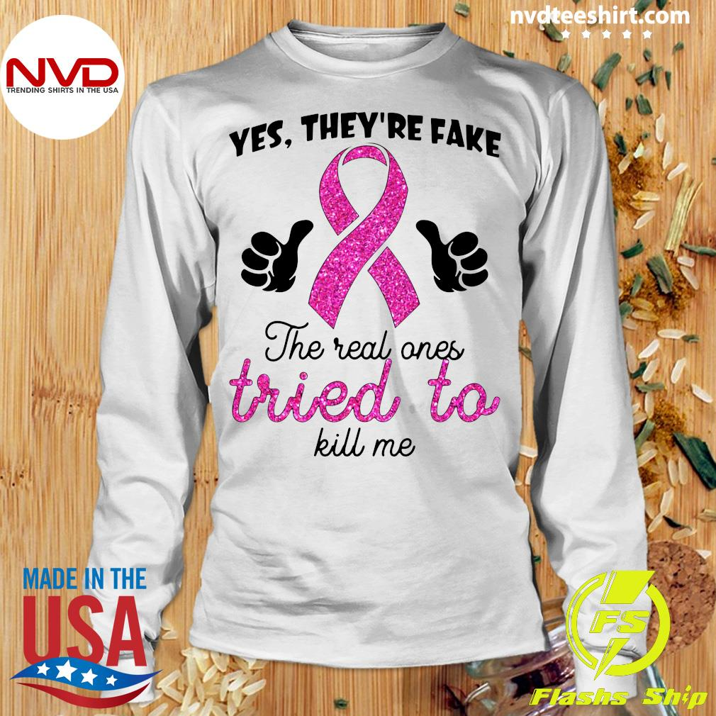 Official Yes They're Fake The Real Ones Tried To Kill Me T-s Longsleeve